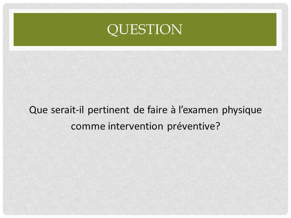 QUESTION Que serait-il pertinent de faire à l'examen physique comme intervention préventive?