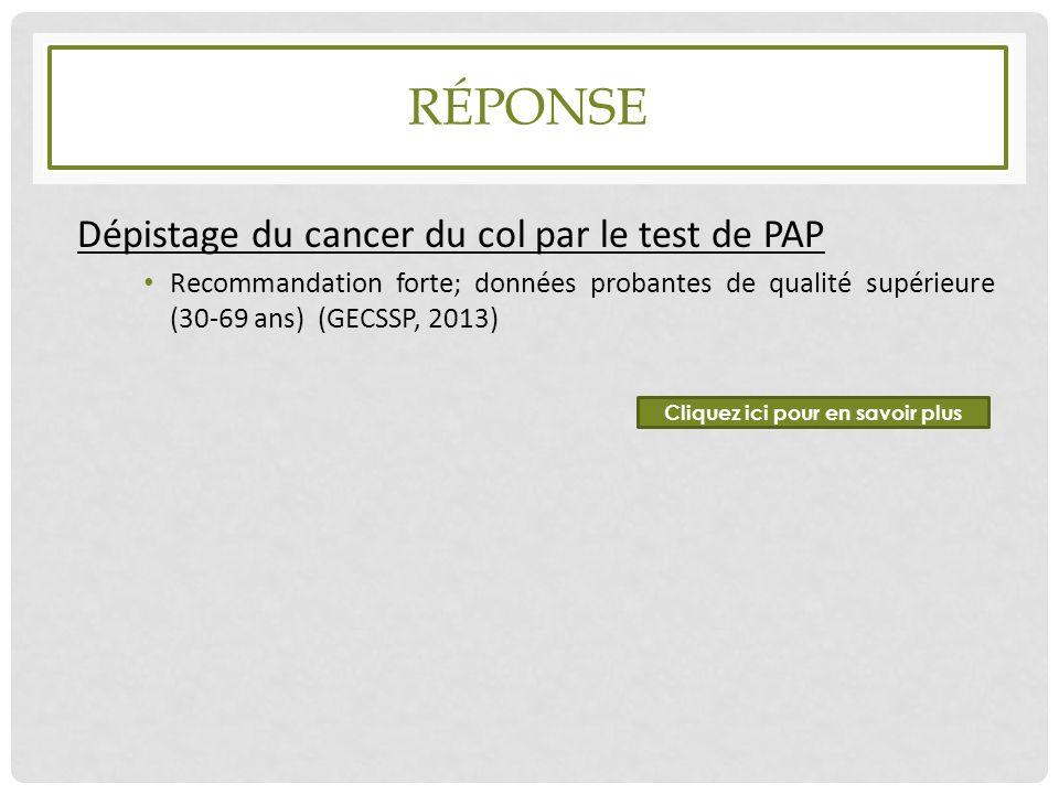 RÉPONSE Dépistage du cancer du col par le test de PAP Recommandation forte; données probantes de qualité supérieure (30-69 ans) (GECSSP, 2013) Cliquez