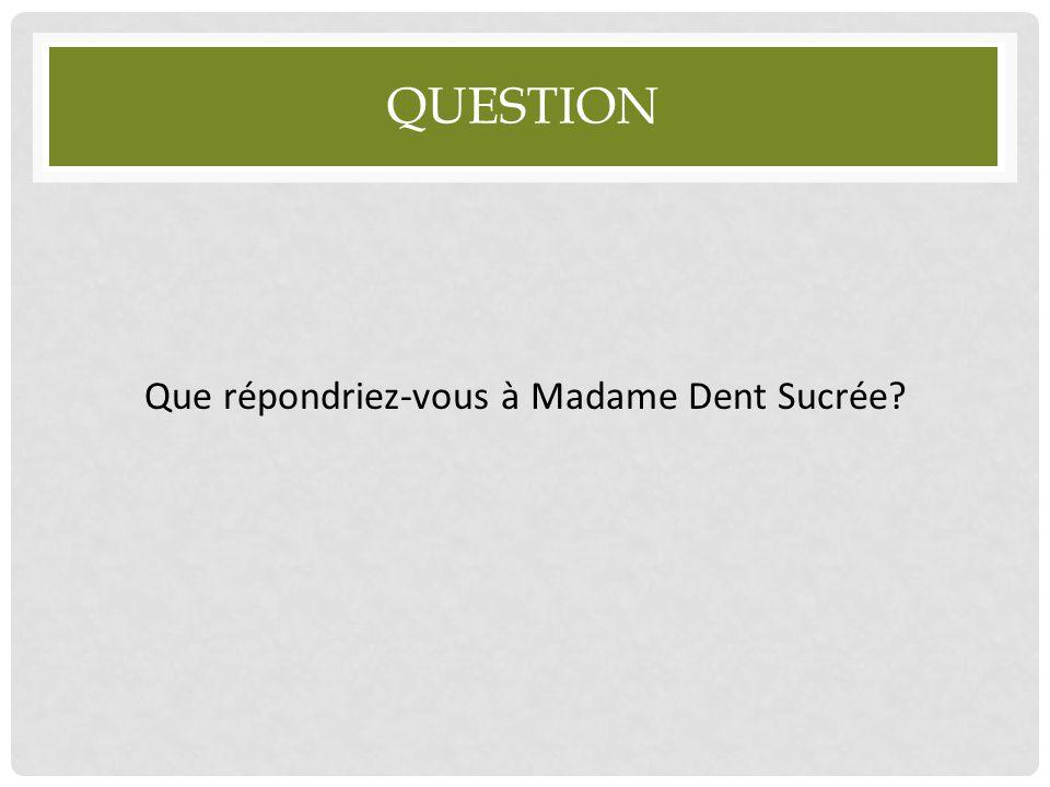 QUESTION Que répondriez-vous à Madame Dent Sucrée?