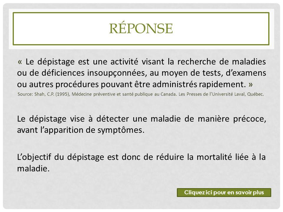 RÉPONSE « Le dépistage est une activité visant la recherche de maladies ou de déficiences insoupçonnées, au moyen de tests, d'examens ou autres procéd