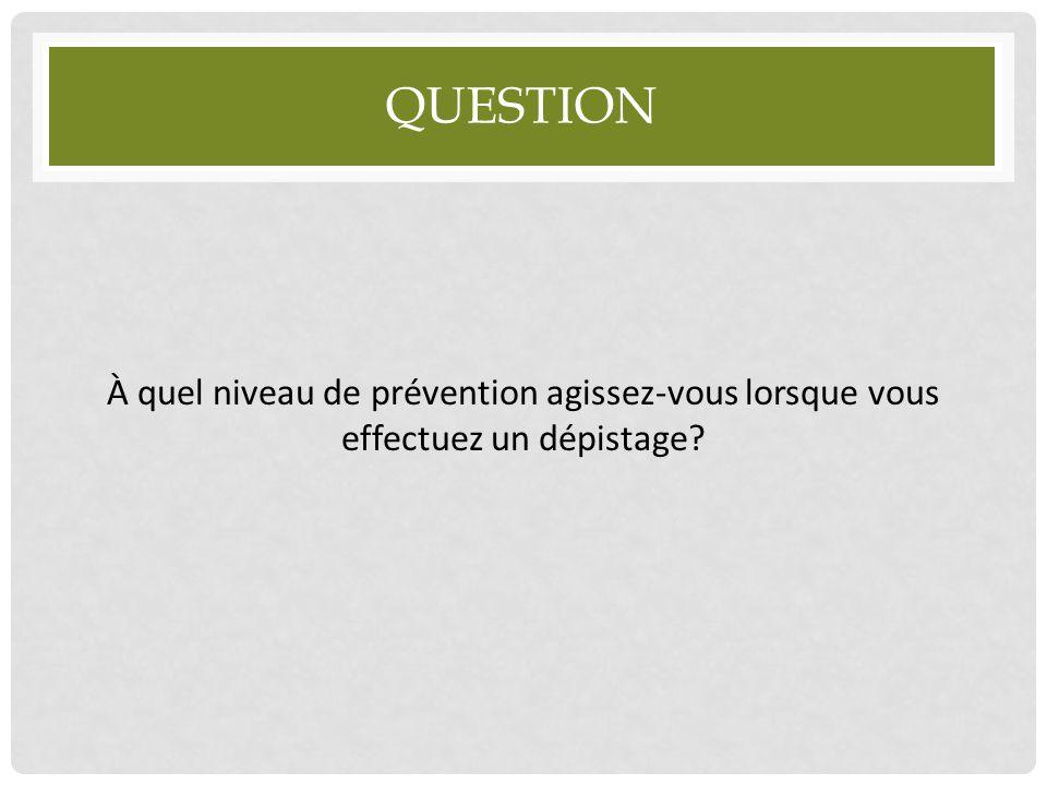 QUESTION À quel niveau de prévention agissez-vous lorsque vous effectuez un dépistage?