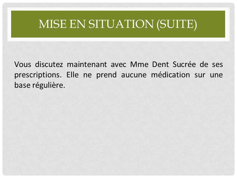 MISE EN SITUATION (SUITE) Vous discutez maintenant avec Mme Dent Sucrée de ses prescriptions. Elle ne prend aucune médication sur une base régulière.