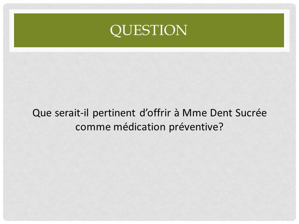 QUESTION Que serait-il pertinent d'offrir à Mme Dent Sucrée comme médication préventive?