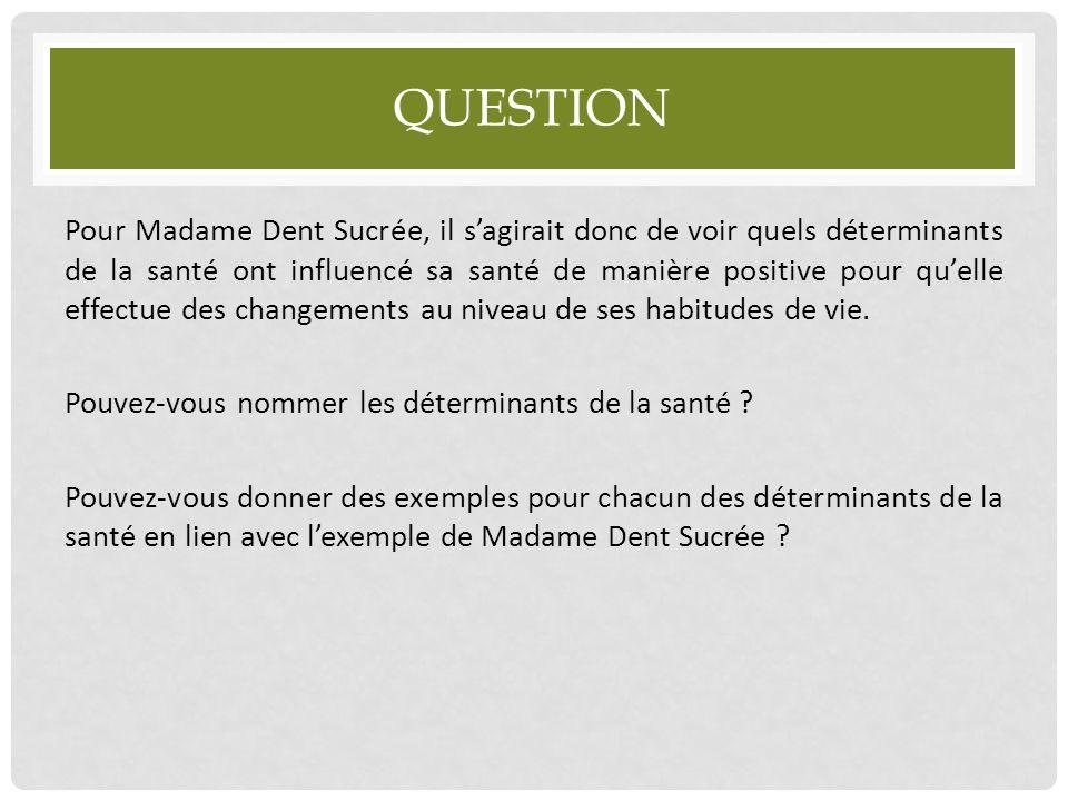 QUESTION Pour Madame Dent Sucrée, il s'agirait donc de voir quels déterminants de la santé ont influencé sa santé de manière positive pour qu'elle eff