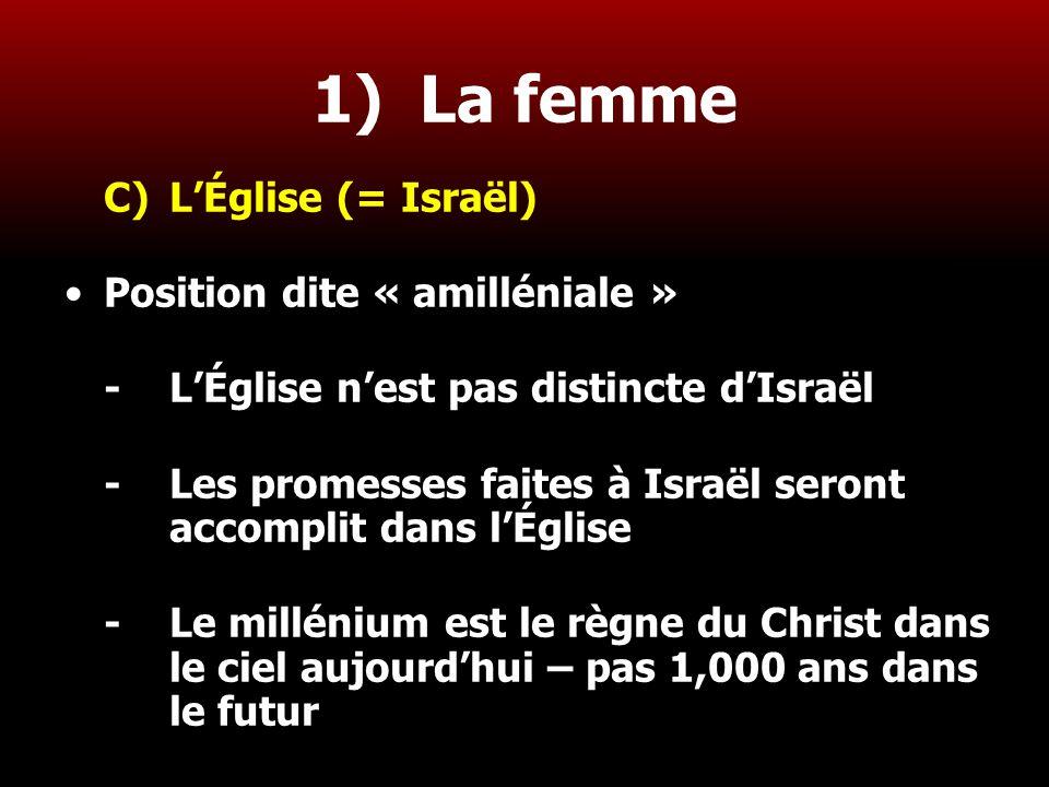 12 1) La femme C)L'Église (= Israël) Position dite « amilléniale » -L'Église n'est pas distincte d'Israël - Les promesses faites à Israël seront accom