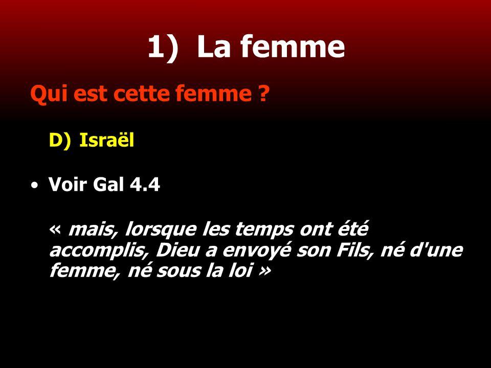 14 1) La femme Qui est cette femme ? D)Israël Voir Gal 4.4 « mais, lorsque les temps ont été accomplis, Dieu a envoyé son Fils, né d'une femme, né sou