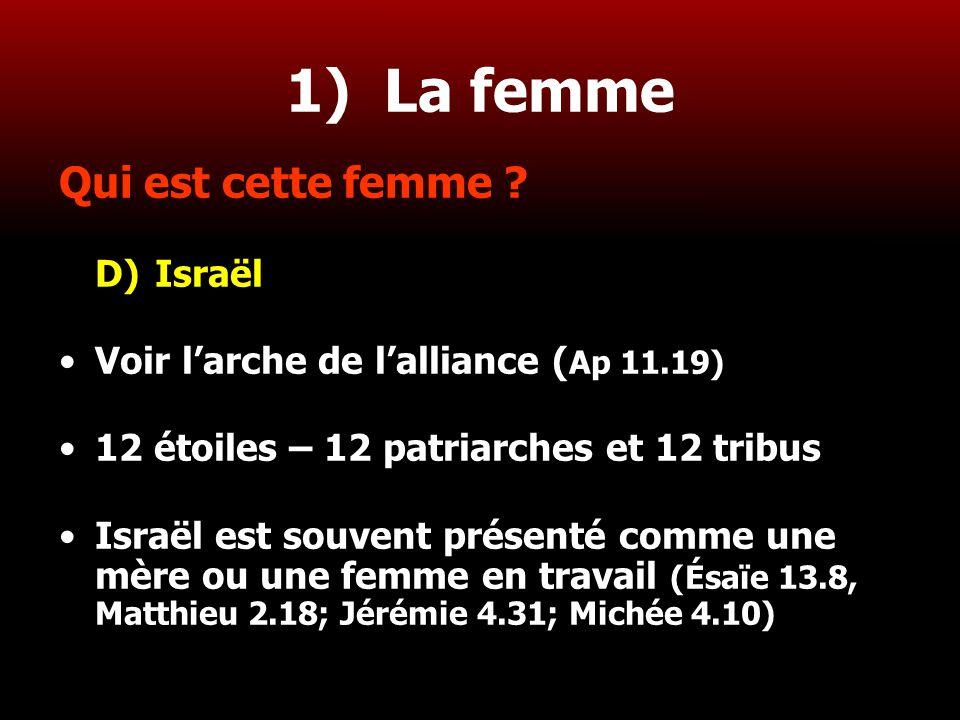 16 1) La femme Qui est cette femme ? D)Israël Voir l'arche de l'alliance ( Ap 11.19) 12 étoiles – 12 patriarches et 12 tribus Israël est souvent prése