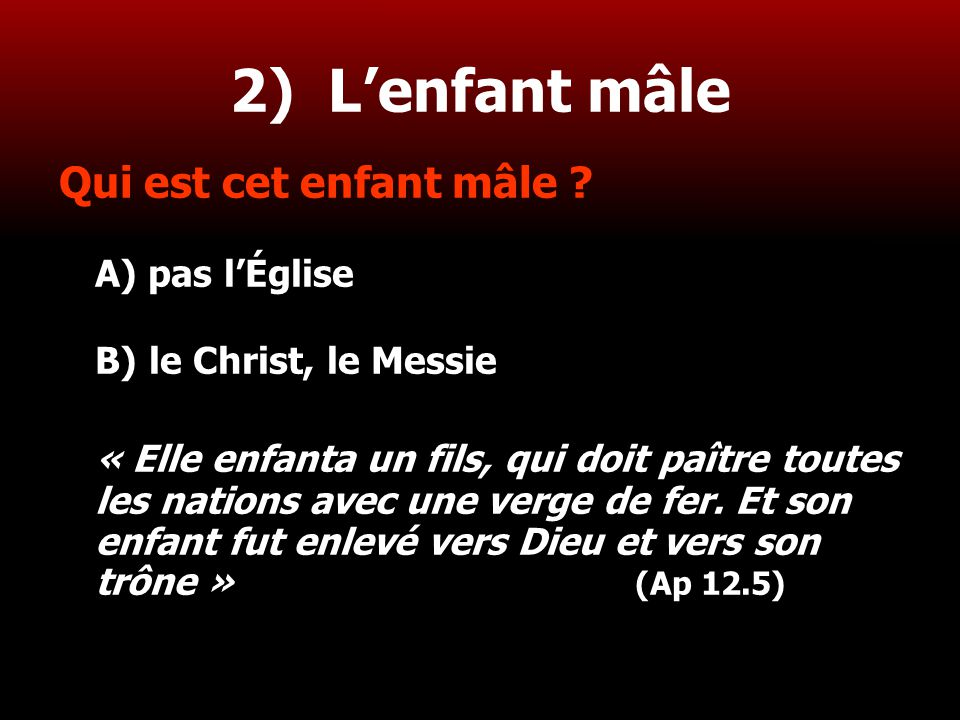 19 2) L'enfant mâle Qui est cet enfant mâle ? A) pas l'Église B) le Christ, le Messie « Elle enfanta un fils, qui doit paître toutes les nations avec