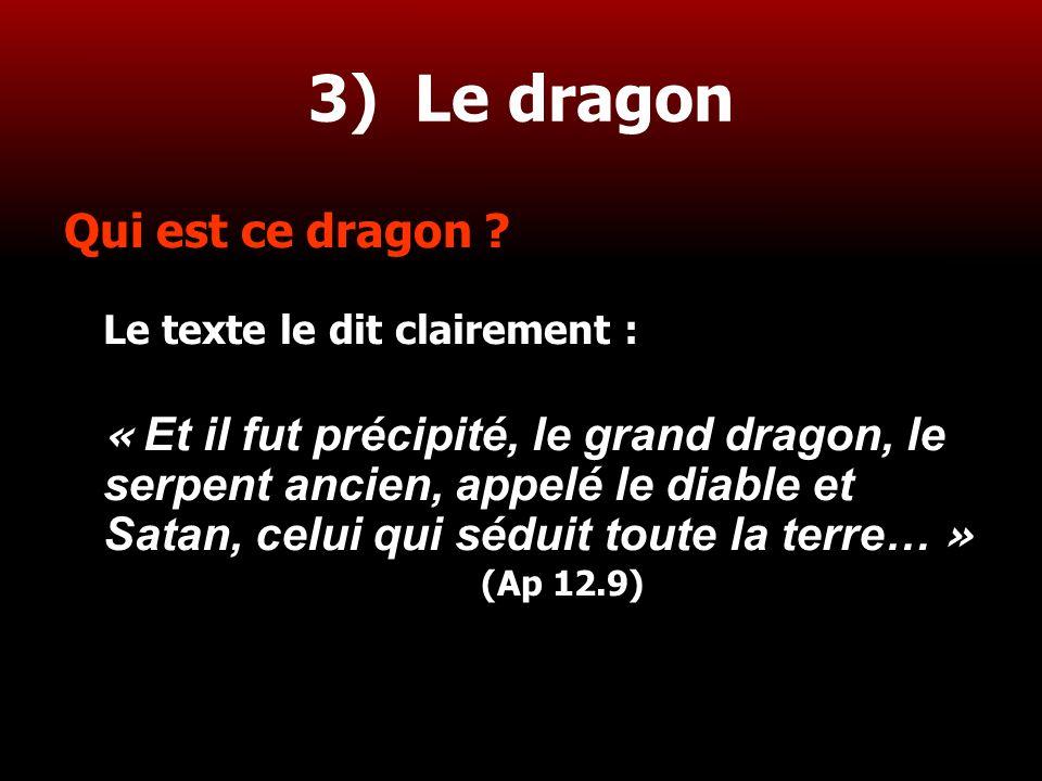 21 3) Le dragon Qui est ce dragon ? Le texte le dit clairement : « Et il fut précipité, le grand dragon, le serpent ancien, appelé le diable et Satan,