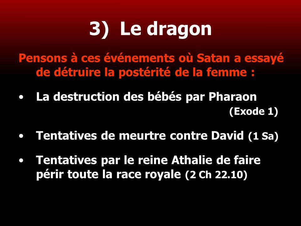27 3) Le dragon Pensons à ces événements où Satan a essayé de détruire la postérité de la femme : La destruction des bébés par Pharaon (Exode 1) Tenta