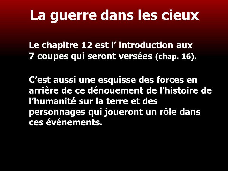 3 La guerre dans les cieux Le chapitre 12 est l' introduction aux 7 coupes qui seront versées (chap. 16). C'est aussi une esquisse des forces en arriè