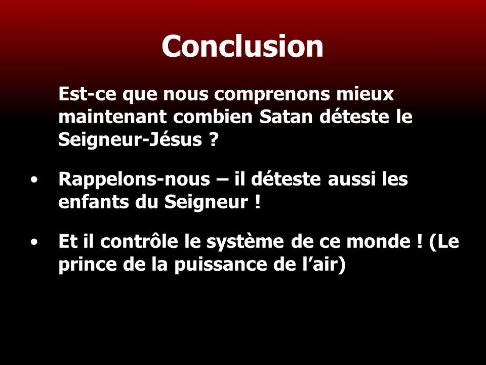 30 Conclusion Est-ce que nous comprenons mieux maintenant combien Satan déteste le Seigneur-Jésus ? Rappelons-nous – il déteste aussi les enfants du S