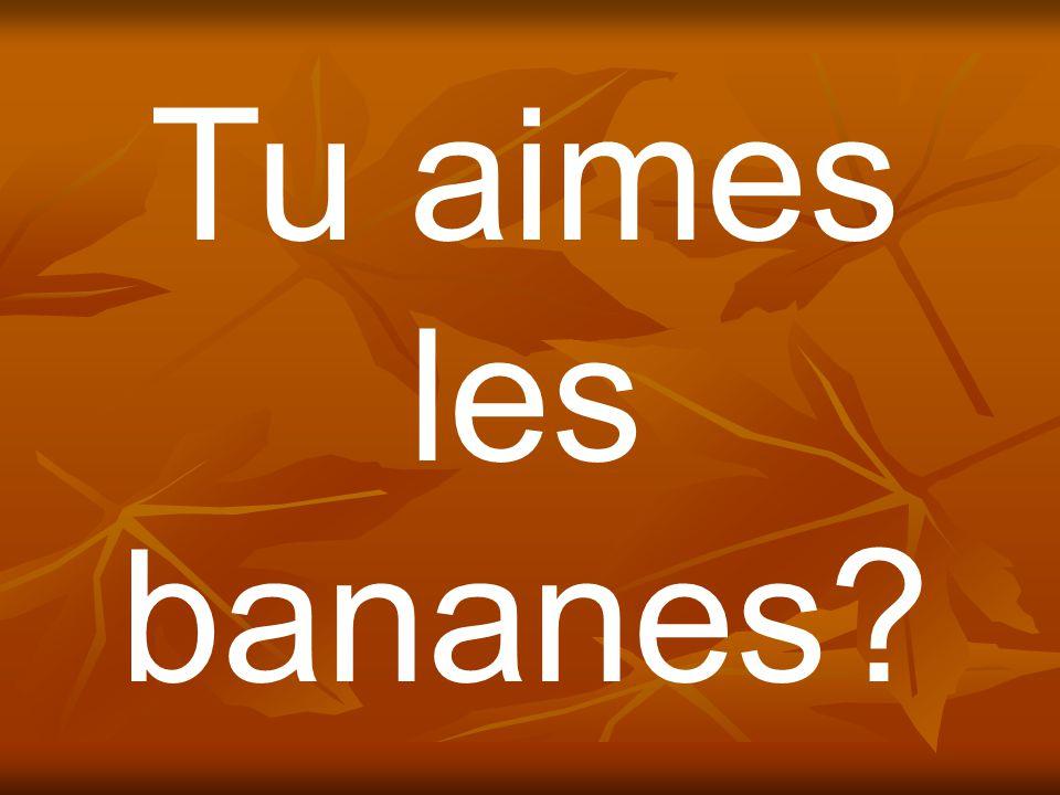Tu aimes les bananes?