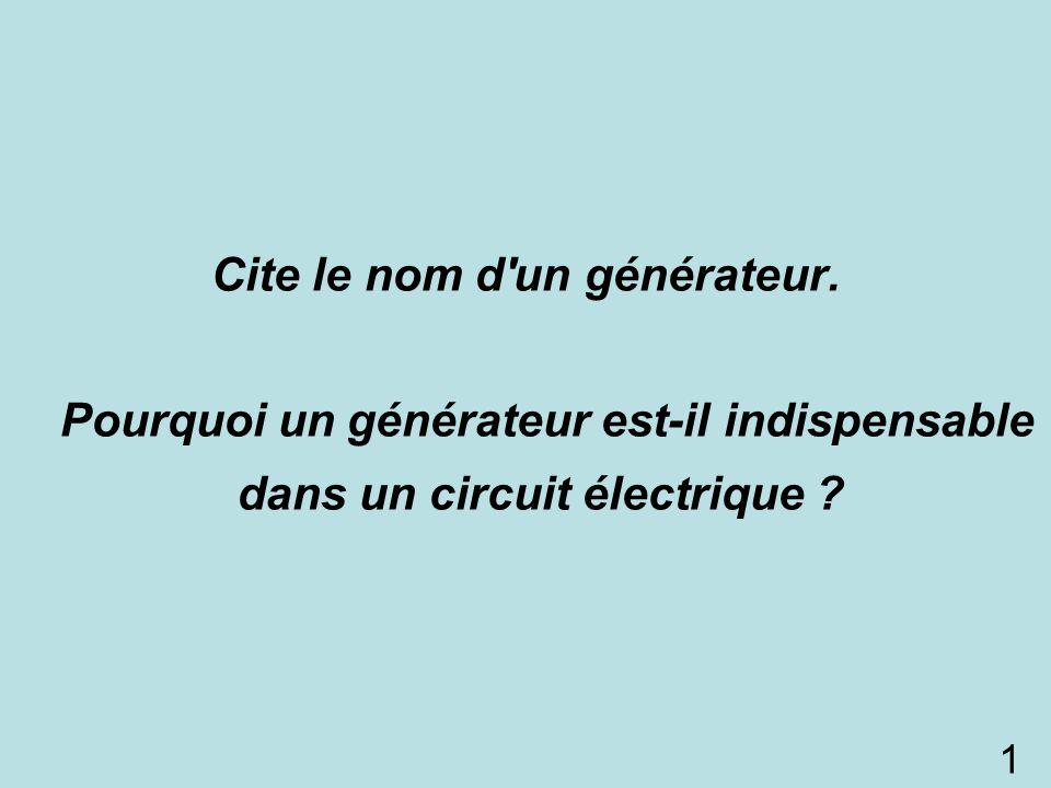 Cite le nom d'un générateur. Pourquoi un générateur est-il indispensable dans un circuit électrique ? 1