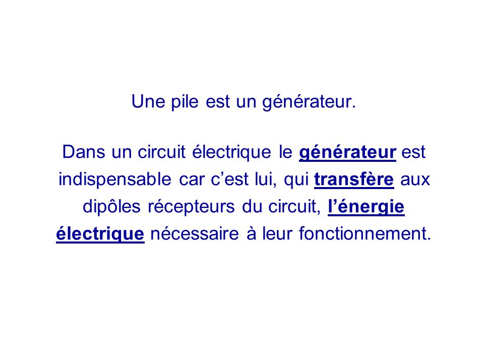 Une pile est un générateur. Dans un circuit électrique le générateur est indispensable car c'est lui, qui transfère aux dipôles récepteurs du circuit,