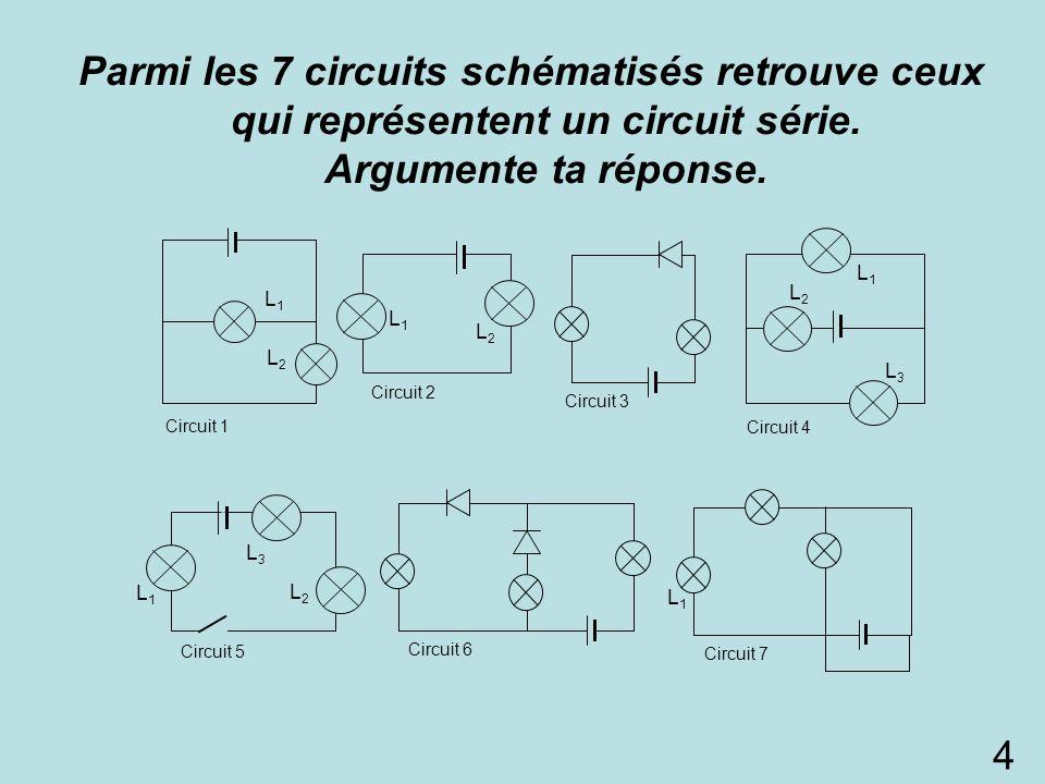 Parmi les 7 circuits schématisés retrouve ceux qui représentent un circuit série. Argumente ta réponse. L1L1 L2L2 L3L3 Circuit 5 L1L1 L2L2 L1L1 Circui