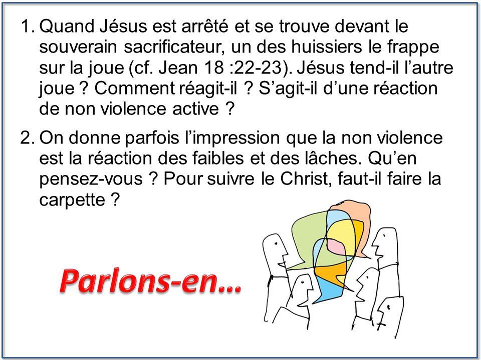 1.Quand Jésus est arrêté et se trouve devant le souverain sacrificateur, un des huissiers le frappe sur la joue (cf. Jean 18 :22-23). Jésus tend-il l'