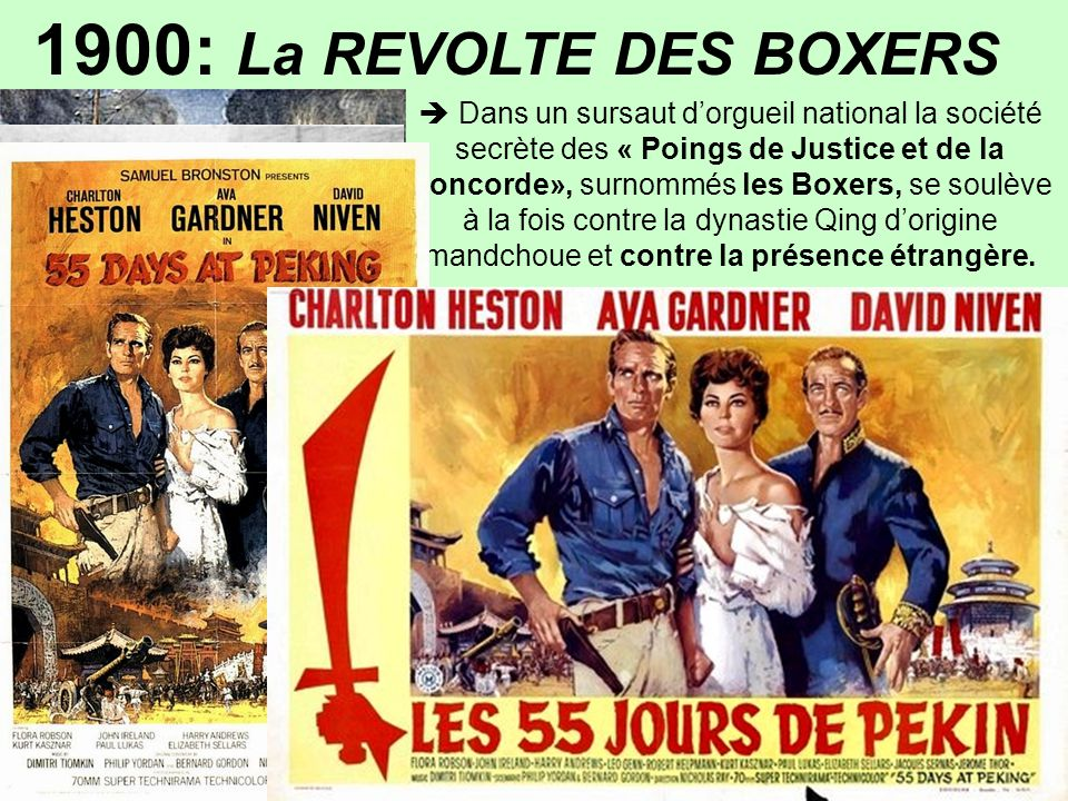 …/… 1900: La REVOLTE DES BOXERS  Dans un sursaut d'orgueil national la société secrète des « Poings de Justice et de la Concorde», surnommés les Boxers, se soulève à la fois contre la dynastie Qing d'origine mandchoue et contre la présence étrangère.