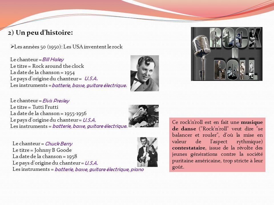 2) Un peu d'histoire:  Les années 50 (1950): Les USA inventent le rock Le chanteur = Le titre = Rock around the clock La date de la chanson = 1954 Le