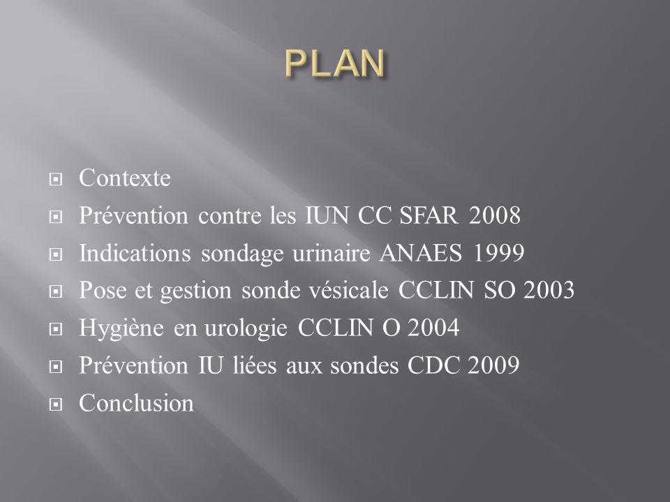  Contexte  Prévention contre les IUN CC SFAR 2008  Indications sondage urinaire ANAES 1999  Pose et gestion sonde vésicale CCLIN SO 2003  Hygiène en urologie CCLIN O 2004  Prévention IU liées aux sondes CDC 2009  Conclusion