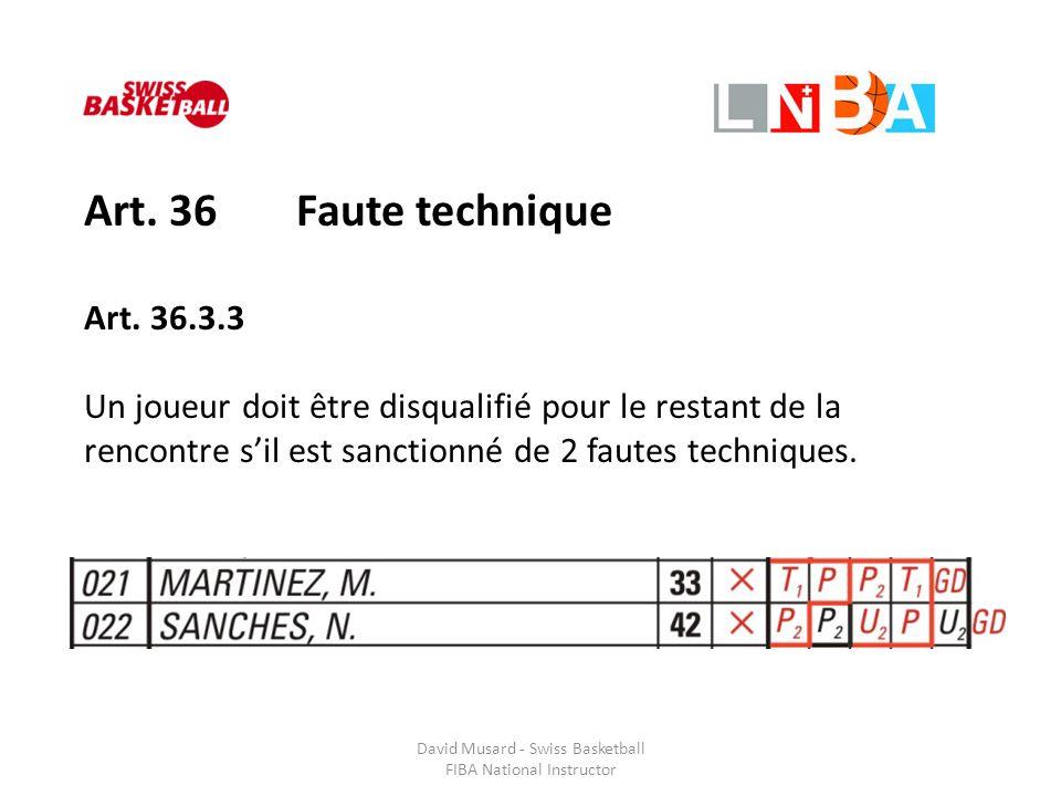 David Musard - Swiss Basketball FIBA National Instructor Art. 36 Faute technique Art. 36.3.3 Un joueur doit être disqualifié pour le restant de la ren