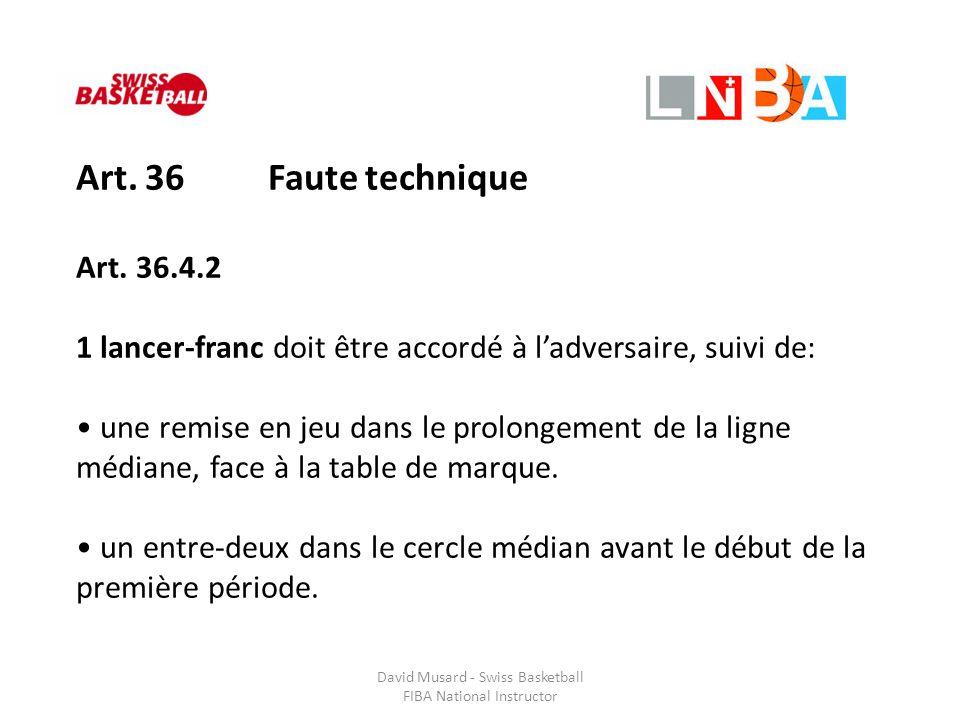 David Musard - Swiss Basketball FIBA National Instructor Art. 36 Faute technique Art. 36.4.2 1 lancer-franc doit être accordé à l'adversaire, suivi de