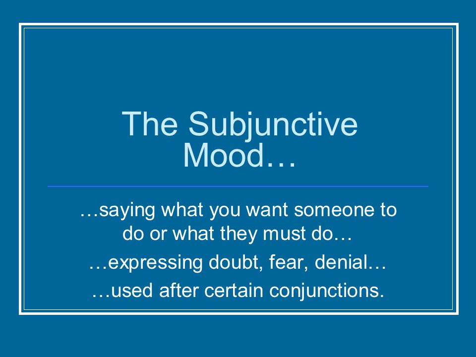 The Subjunctive Mood… …saying what you want someone to do or what they must do… …expressing doubt, fear, denial… …used after certain conjunctions.