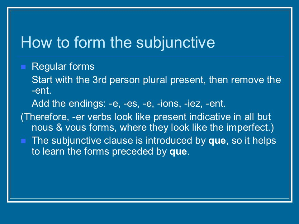 How to form the subjunctive Regular forms Start with the 3rd person plural present, then remove the -ent.