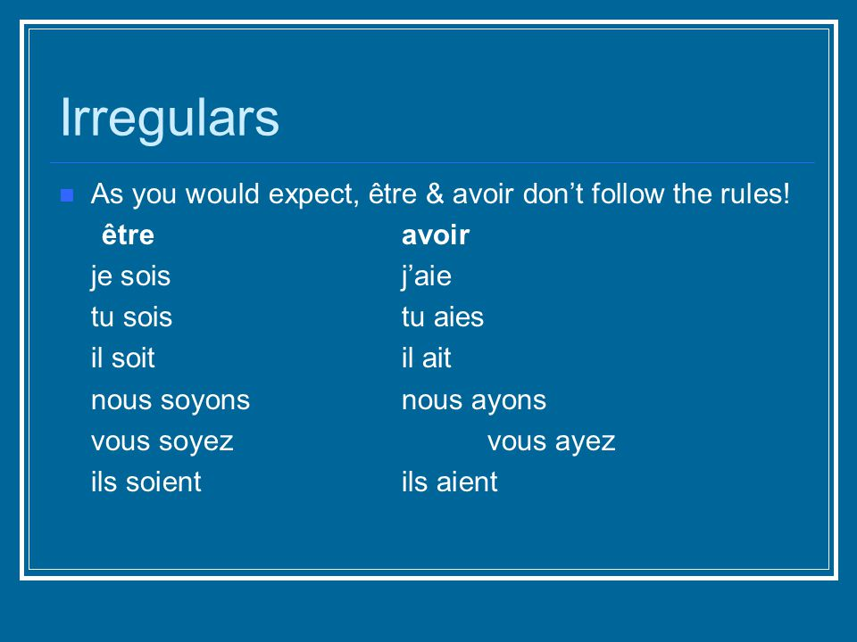 Irregulars As you would expect, être & avoir don't follow the rules.