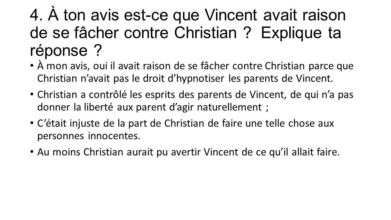 4. À ton avis est-ce que Vincent avait raison de se fâcher contre Christian .