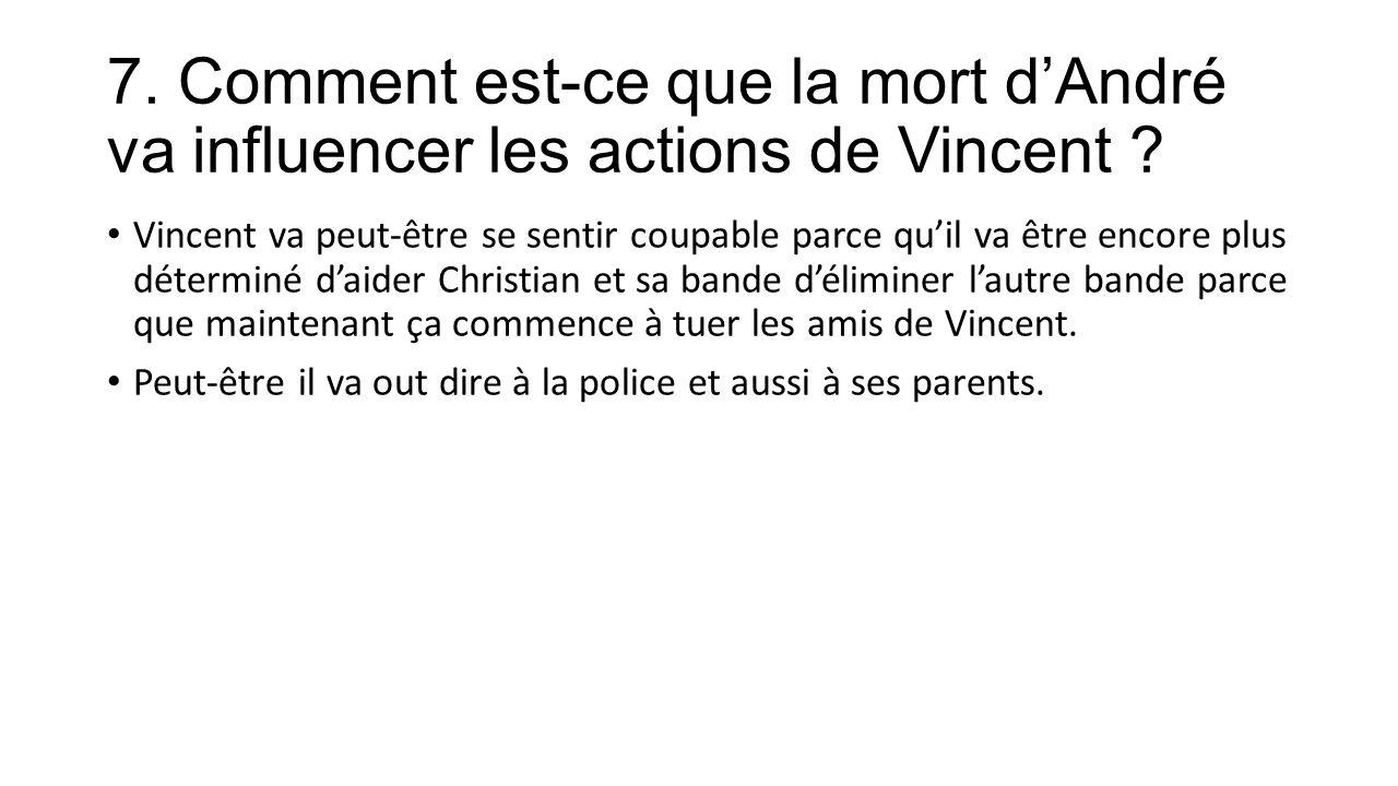 7. Comment est-ce que la mort d'André va influencer les actions de Vincent .