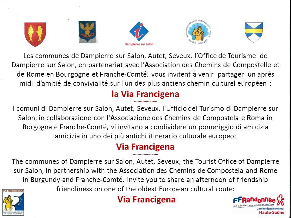 Les communes de Dampierre sur Salon, Autet, Seveux, l'Office de Tourisme de Dampierre sur Salon, en partenariat avec l'Association des Chemins de Compostelle et de Rome en Bourgogne et Franche-Comté, vous invitent à venir partager un après midi d'amitié de convivialité sur l'un des plus anciens chemin culturel européen : la Via Francigena -------------------- I comuni di Dampierre sur Salon, Autet, Seveux, l Ufficio del Turismo di Dampierre sur Salon, in collaborazione con l Associazione des Chemins de Compostela e Roma in Borgogna e Franche-Comté, vi invitano a condividere un pomeriggio di amicizia amicizia in uno dei più antichi itinerario culturale europeo: Via Francigena ---------------------- The communes of Dampierre sur Salon, Autet, Seveux, the Tourist Office of Dampierre sur Salon, in partnership with the Association des Chemins de Compostela and Rome in Burgundy and Franche-Comté, invite you to share an afternoon of friendship friendliness on one of the oldest European cultural route: Via Francigena