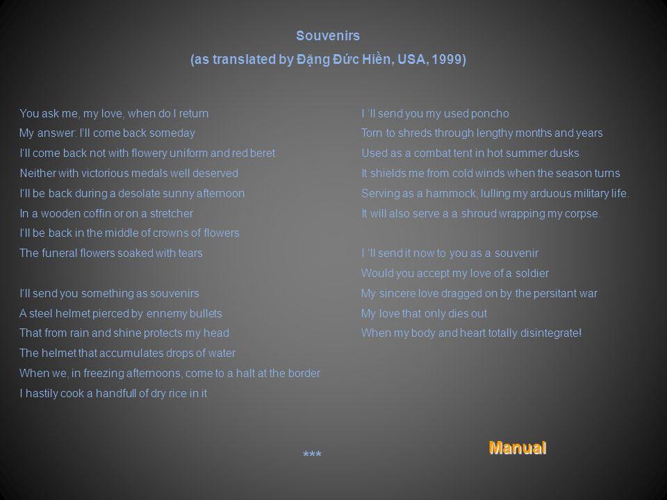Kỷ Vật Cho Em Chuẩn Uý Nguyễn Đức Nghị, TĐ8, Nhẩy Dù Em hỏi anh bao giờ trở lại Anh trả lời mai mốt anh về Anh trở về không bằng áo hoa mũ đỏ Anh trở về không bằng huy chương chiến thắng Anh trở về trong chiều hoang chiều nắng Trong hòm gỗ hay trên chiếc băng ca Anh trở về nằm giữa những vòng hoa Những vòng hoa chan hoà nước mắt Anh gửi về cho em một vài kỷ vật Đây chiếc nón sắt xuyên mấy lỗ đạn thù Nó đã từng che nắng che mưa Đã từng hứng cho anh giọt nước Chiều dừng quân nơi địa đầu lạnh buốt Nấu vội vàng trong đó nắm cơm khô Anh gửi cho Em một tấm poncho Đã rách nát theo hình hài năm tháng Lều dã chiến trong chiều hoang cháy nắng Che cơn mưa gió lạnh buổi giao mùa Làm chiếc võng nằm nhìn đời lính đong đưa Và khi chết cũng poncho tẩm liệm Nay anh gửi cho Em làm kỷ niệm Nhận không Em tình lính chút này đây Tình lính đơn sơ vì chinh chiến kéo dài Nhưng tình lính chỉ lạt phai Khi hình hài và con tim biến thể Manual ***