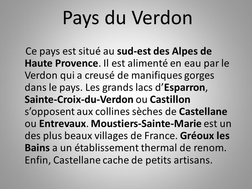 Pays du Verdon Ce pays est situé au sud-est des Alpes de Haute Provence. Il est alimenté en eau par le Verdon qui a creusé de manifiques gorges dans l