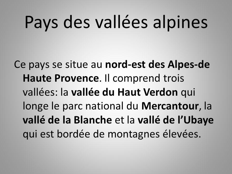 Pays des vallées alpines Ce pays se situe au nord-est des Alpes-de Haute Provence. Il comprend trois vallées: la vallée du Haut Verdon qui longe le pa