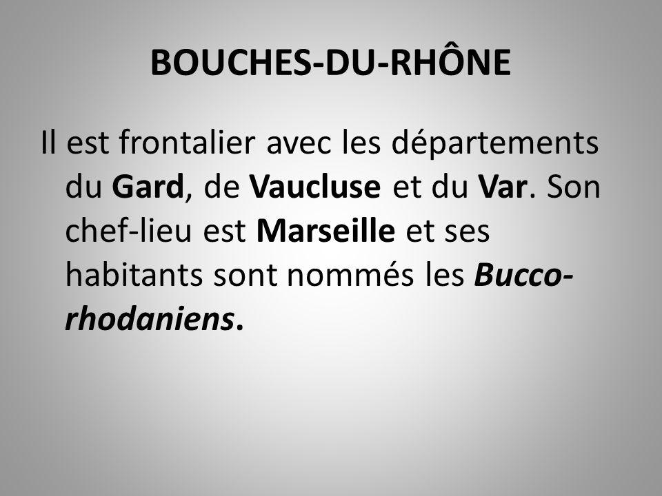 BOUCHES-DU-RHÔNE Il est frontalier avec les départements du Gard, de Vaucluse et du Var. Son chef-lieu est Marseille et ses habitants sont nommés les