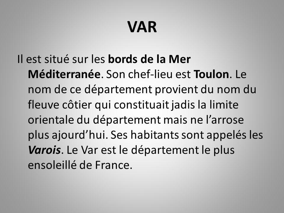 VAR Il est situé sur les bords de la Mer Méditerranée. Son chef-lieu est Toulon. Le nom de ce département provient du nom du fleuve côtier qui constit