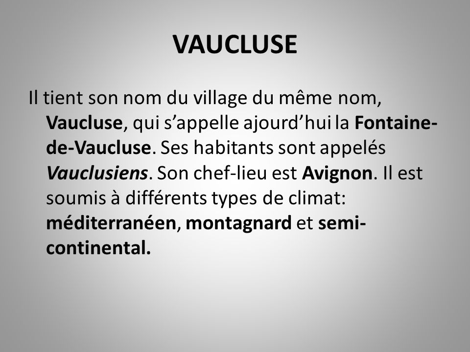 VAUCLUSE Il tient son nom du village du même nom, Vaucluse, qui s'appelle ajourd'hui la Fontaine- de-Vaucluse. Ses habitants sont appelés Vauclusiens.