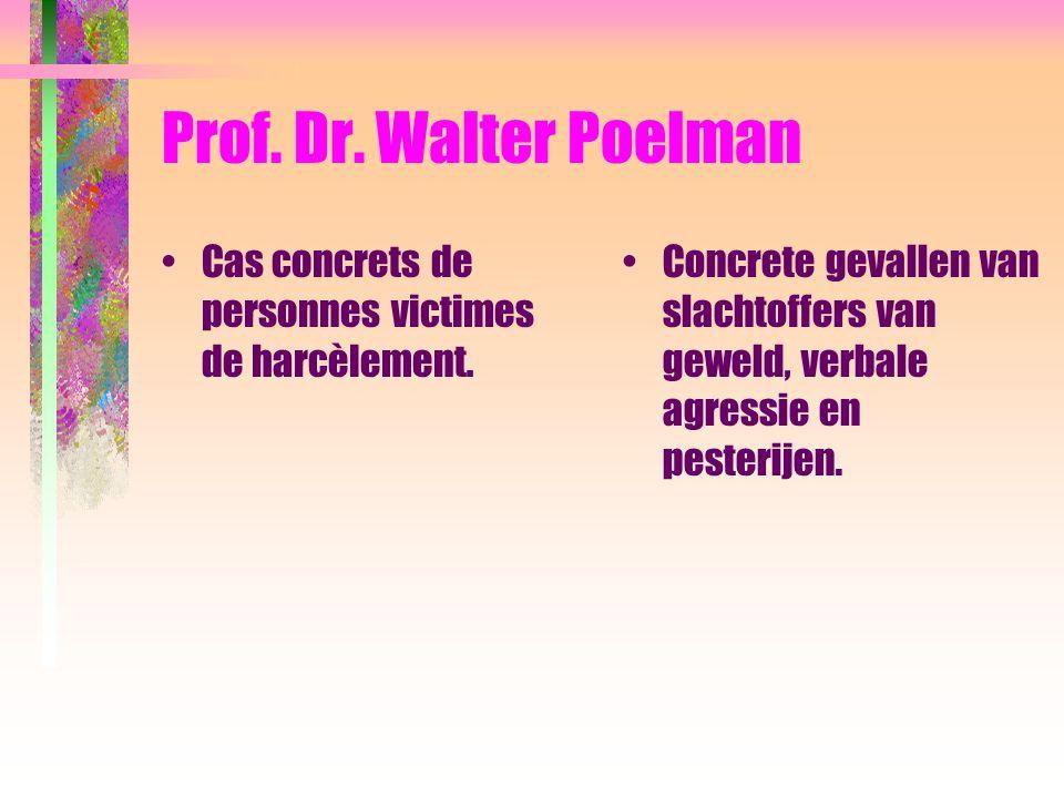 Prof. Dr. Walter Poelman Cas concrets de personnes victimes de harcèlement. Concrete gevallen van slachtoffers van geweld, verbale agressie en pesteri