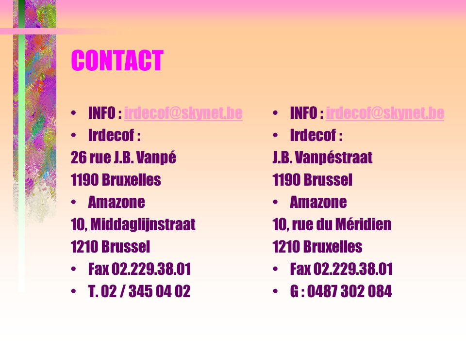 CONTACT INFO : irdecof@skynet.beirdecof@skynet.be Irdecof : 26 rue J.B. Vanpé 1190 Bruxelles Amazone 10, Middaglijnstraat 1210 Brussel Fax 02.229.38.0