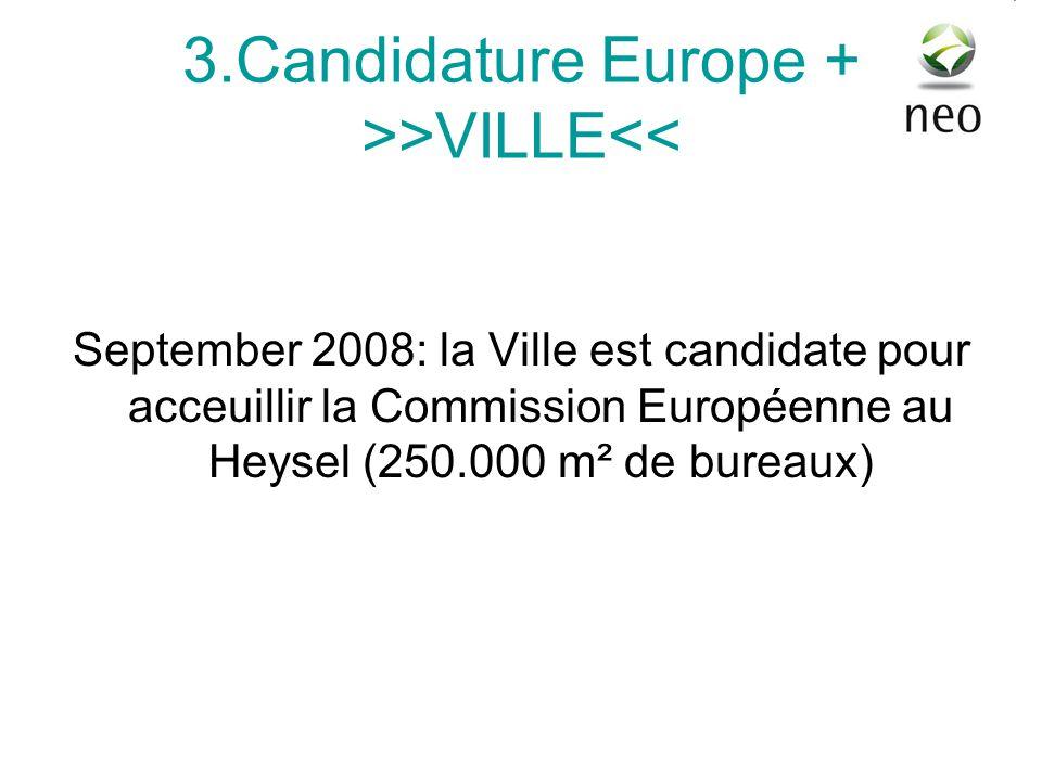 3.Candidature Europe + >>VILLE<< September 2008: la Ville est candidate pour acceuillir la Commission Européenne au Heysel (250.000 m² de bureaux)