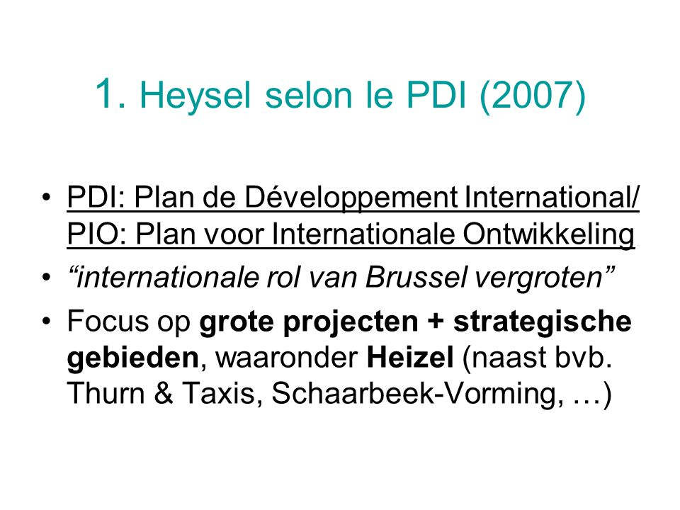 "1. Heysel selon le PDI (2007) PDI: Plan de Développement International/ PIO: Plan voor Internationale Ontwikkeling ""internationale rol van Brussel ver"