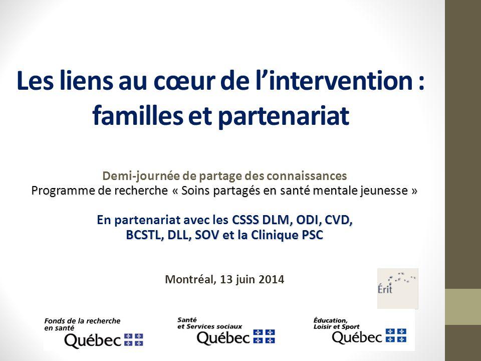 Les liens au cœur de l'intervention : familles et partenariat Demi-journée de partage des connaissances Programme de recherche « Soins partagés en santé mentale jeunesse » CSSS DLM, ODI, CVD, En partenariat avec les CSSS DLM, ODI, CVD, BCSTL, DLL, SOV et la Clinique PSC Montréal, 13 juin 2014