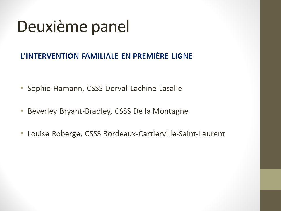 Deuxième panel L'INTERVENTION FAMILIALE EN PREMIÈRE LIGNE Sophie Hamann, CSSS Dorval-Lachine-Lasalle Beverley Bryant-Bradley, CSSS De la Montagne Louise Roberge, CSSS Bordeaux-Cartierville-Saint-Laurent