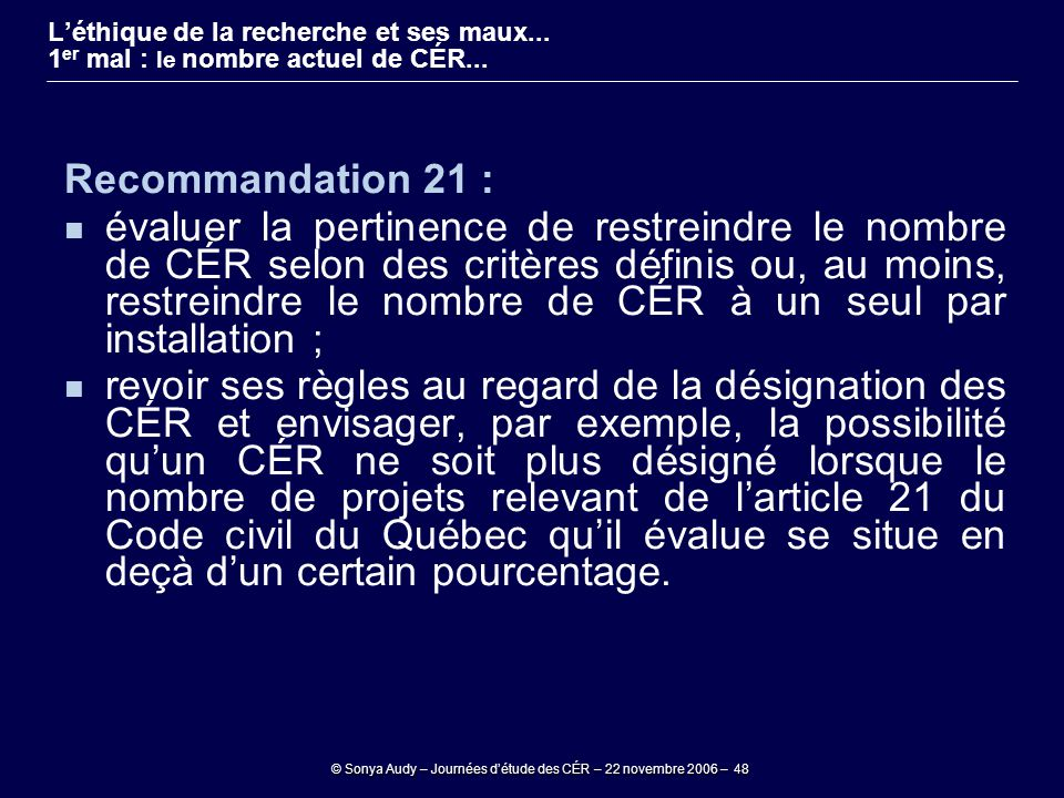 © Sonya Audy – Journées d'étude des CÉR – 22 novembre 2006 – 48 Recommandation 21 : évaluer la pertinence de restreindre le nombre de CÉR selon des cr