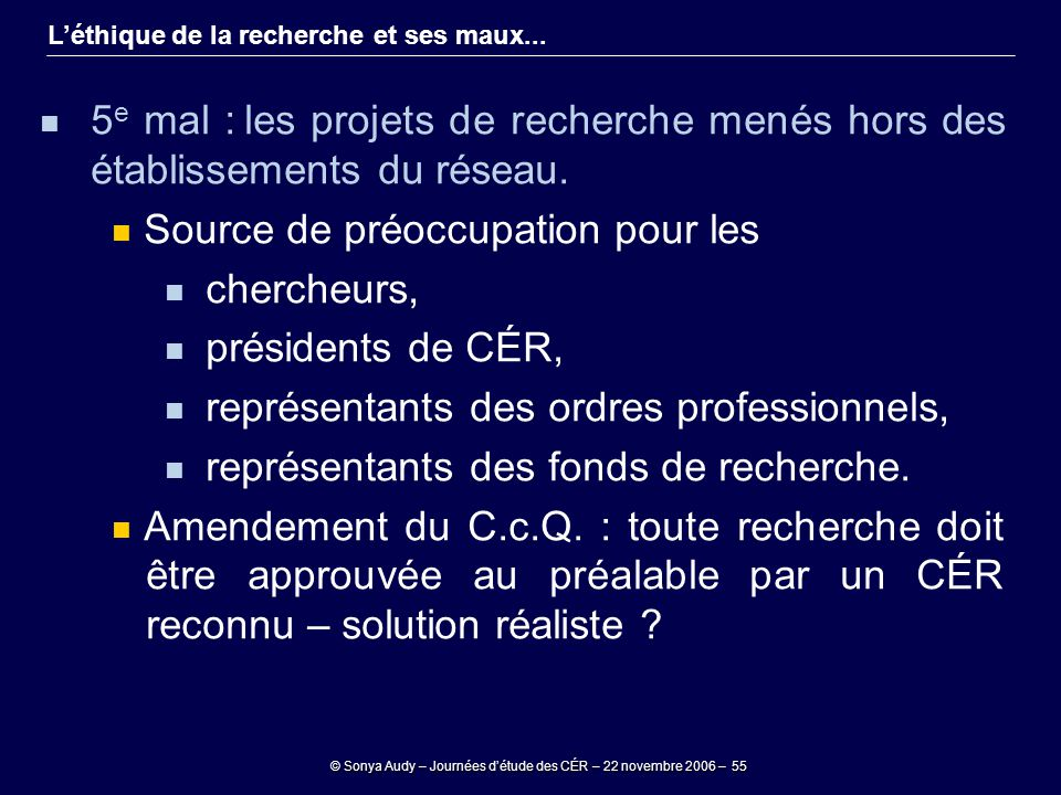 © Sonya Audy – Journées d'étude des CÉR – 22 novembre 2006 – 55 L'éthique de la recherche et ses maux... 5 e mal : les projets de recherche menés hors