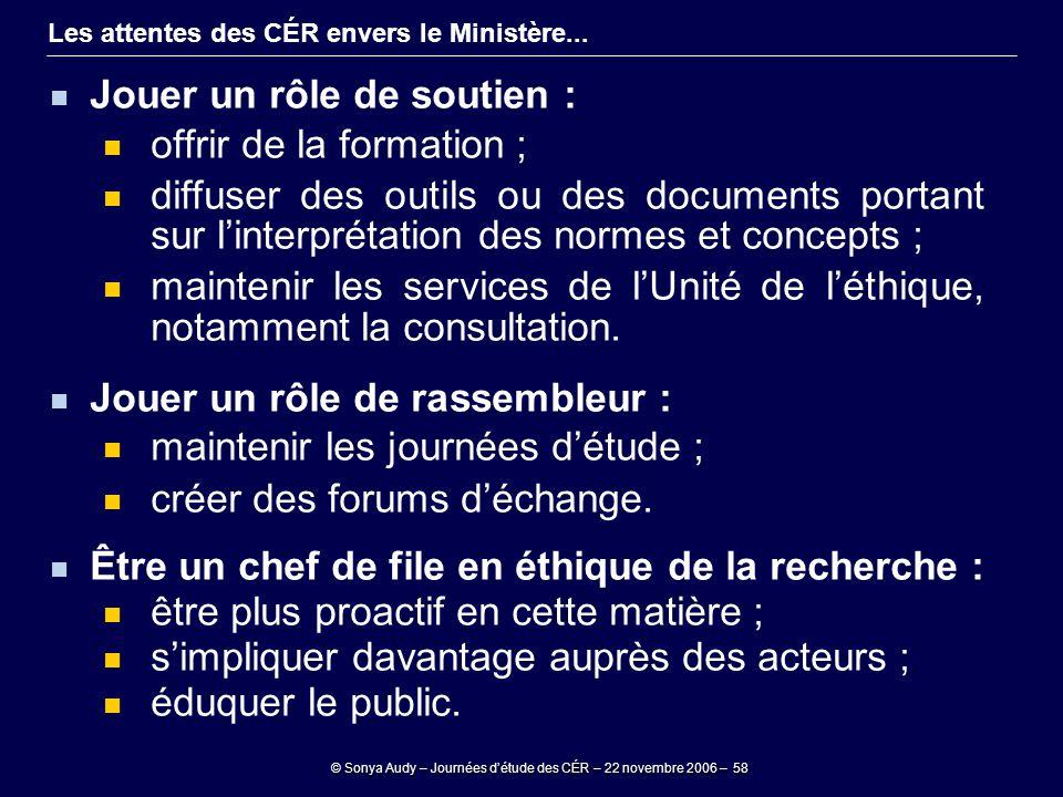 © Sonya Audy – Journées d'étude des CÉR – 22 novembre 2006 – 58 Les attentes des CÉR envers le Ministère... Jouer un rôle de soutien : offrir de la fo