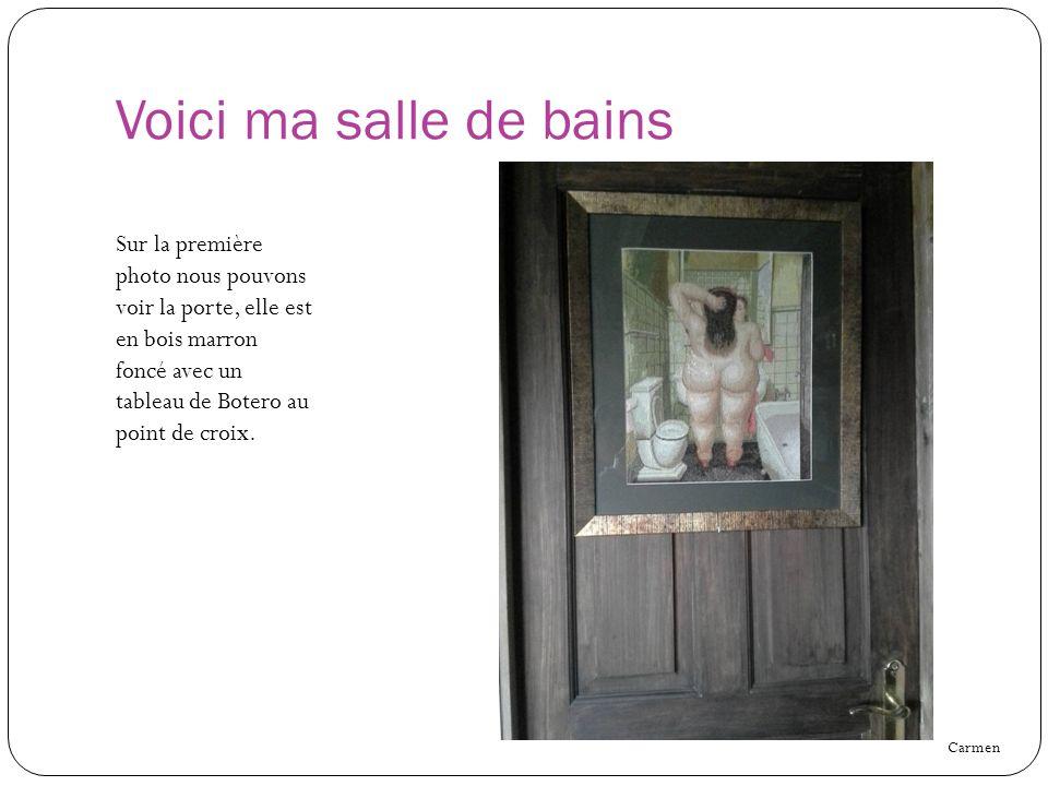 Voici ma salle de bains Sur la première photo nous pouvons voir la porte, elle est en bois marron foncé avec un tableau de Botero au point de croix. C