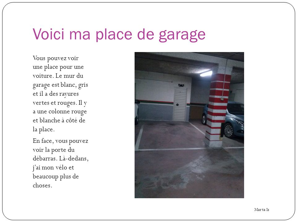Voici ma place de garage Vous pouvez voir une place pour une voiture. Le mur du garage est blanc, gris et il a des rayures vertes et rouges. Il y a un