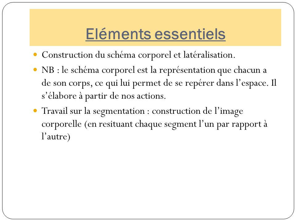 Eléments essentiels Construction du schéma corporel et latéralisation. NB : le schéma corporel est la représentation que chacun a de son corps, ce qui